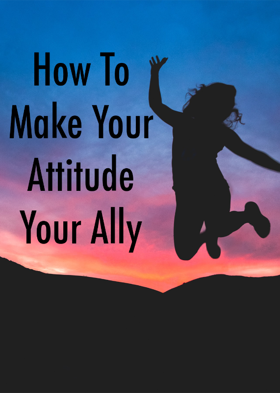 How to Make Your Attitude Your Ally
