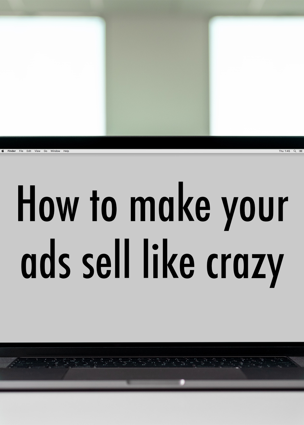 How to Make Your Ads Sell Like Crazy